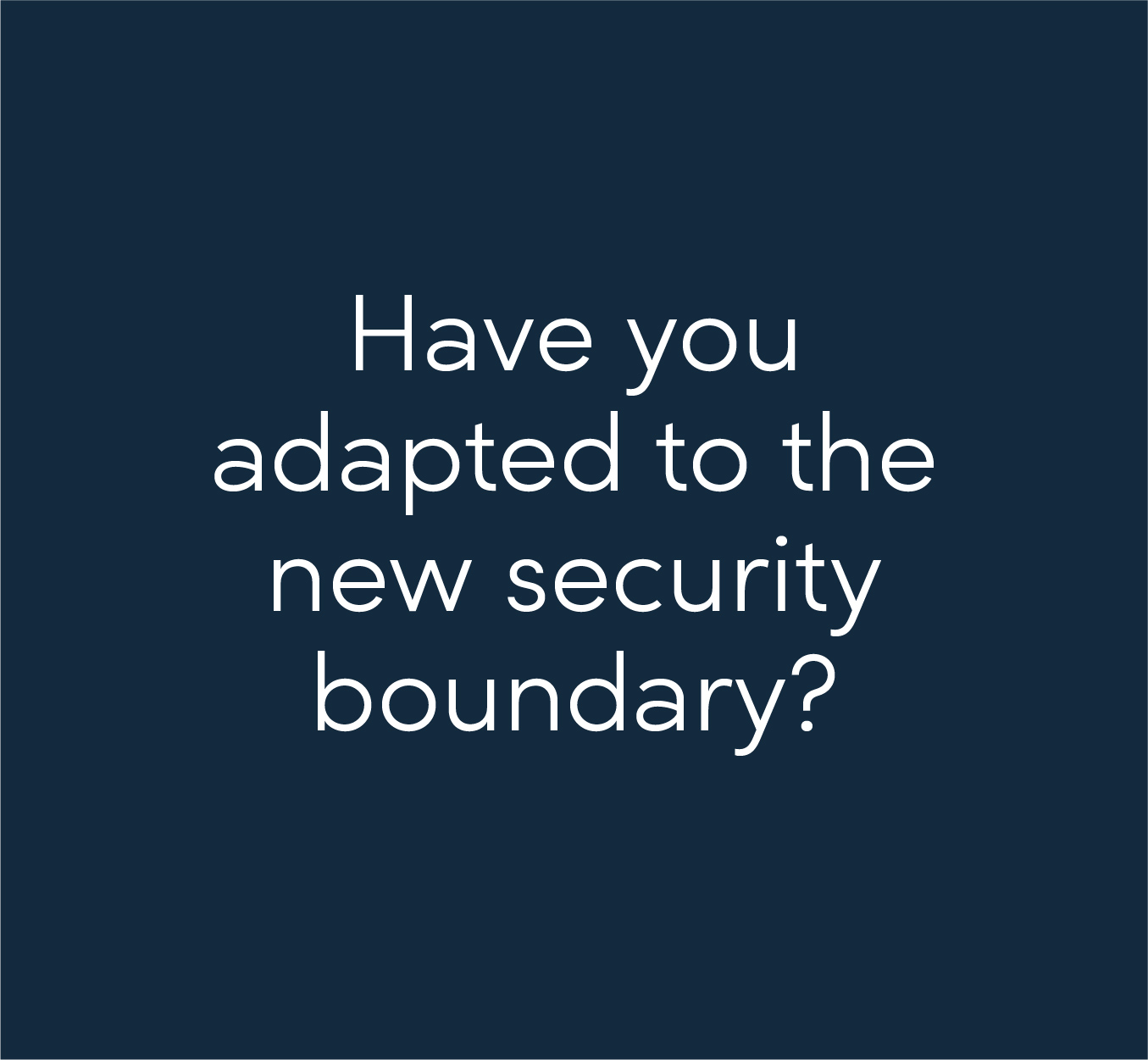 Have you adapted to the new security boundary?