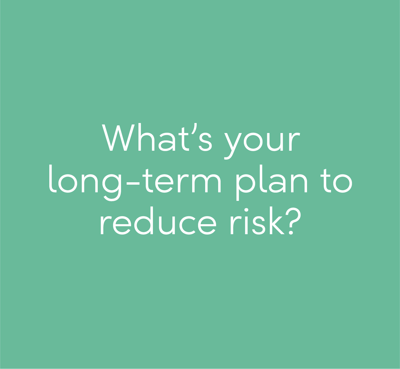 What's your long-term plan for reducing risk?